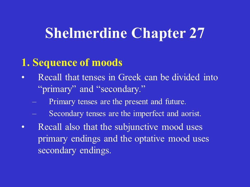 "Shelmerdine Chapter 27 1. Sequence of moods Recall that tenses in Greek can be divided into ""primary"" and ""secondary."" –Primary tenses are the present"