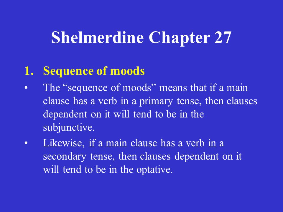 Shelmerdine Chapter 27 1.Sequence of moods The sequence of moods means that if a main clause has a verb in a primary tense, then clauses dependent on it will tend to be in the subjunctive.