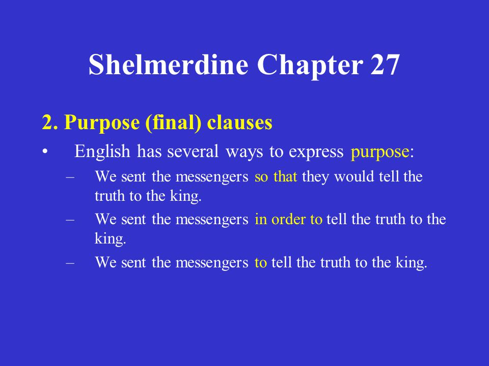 Shelmerdine Chapter 27 2. Purpose (final) clauses English has several ways to express purpose: –We sent the messengers so that they would tell the tru