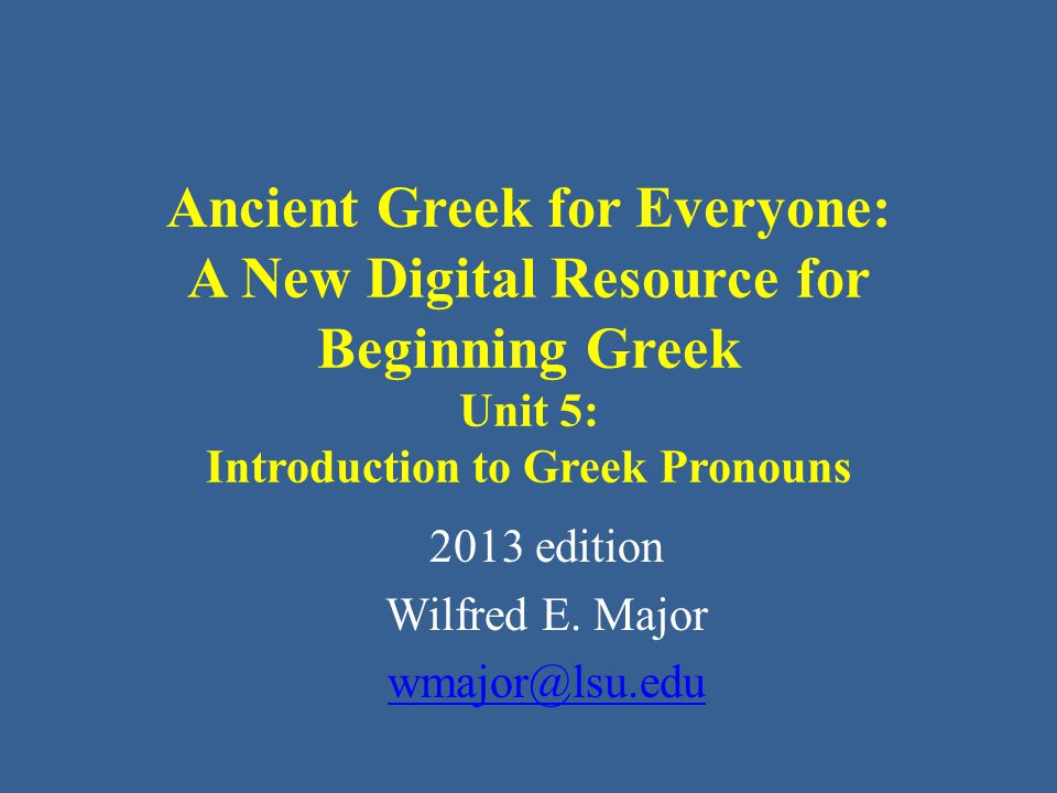 Ancient Greek for Everyone This class AGE Unit 5: Introduction to Pronouns Pronouns in Greek for the most part work very much as they do in English, in that they replace nouns.