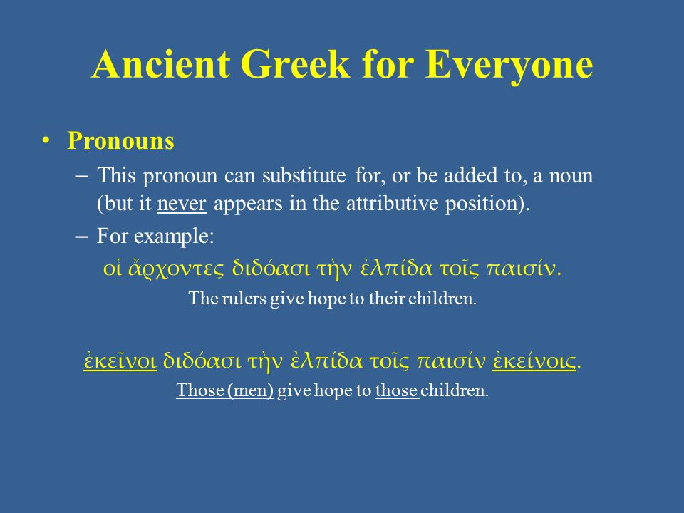 Ancient Greek for Everyone Pronouns – This pronoun can substitute for, or be added to, a noun (but it never appears in the attributive position). – Fo
