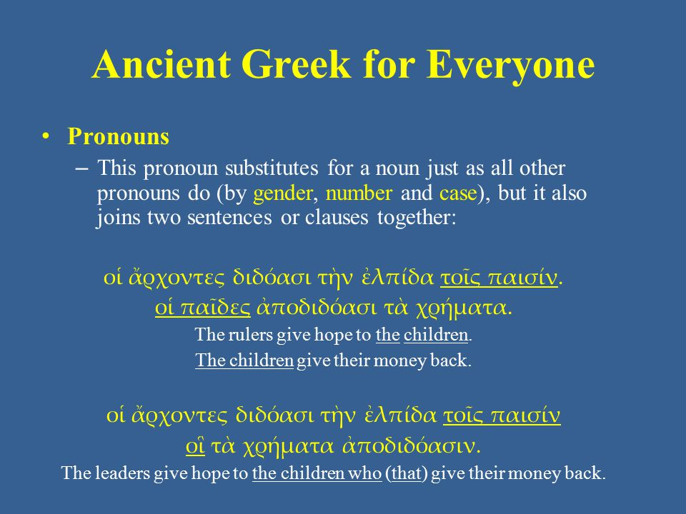 Ancient Greek for Everyone Pronouns – This pronoun substitutes for a noun just as all other pronouns do (by gender, number and case), but it also joins two sentences or clauses together: οἱ ἄρχοντες διδόασι τὴν ἐλπίδα τοῖς παισίν.