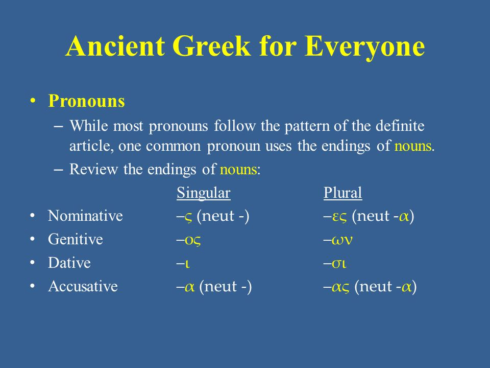 Ancient Greek for Everyone Pronouns – While most pronouns follow the pattern of the definite article, one common pronoun uses the endings of nouns. –