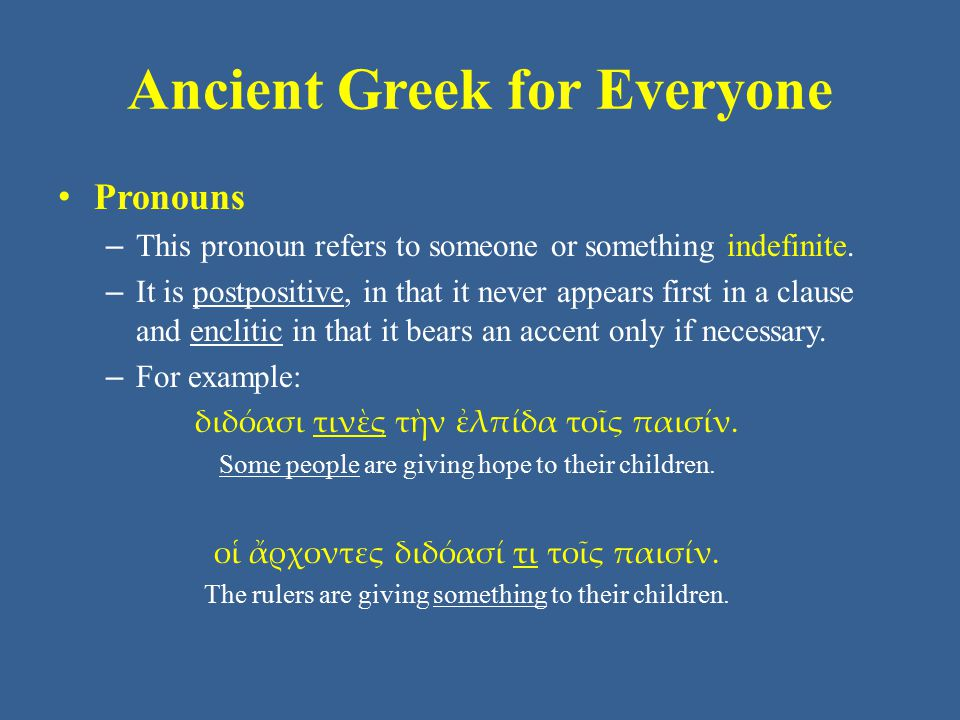 Ancient Greek for Everyone Pronouns – This pronoun refers to someone or something indefinite. – It is postpositive, in that it never appears first in