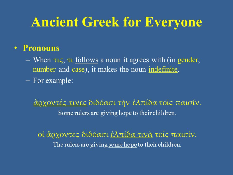 Ancient Greek for Everyone Pronouns – When τις, τι follows a noun it agrees with (in gender, number and case), it makes the noun indefinite.