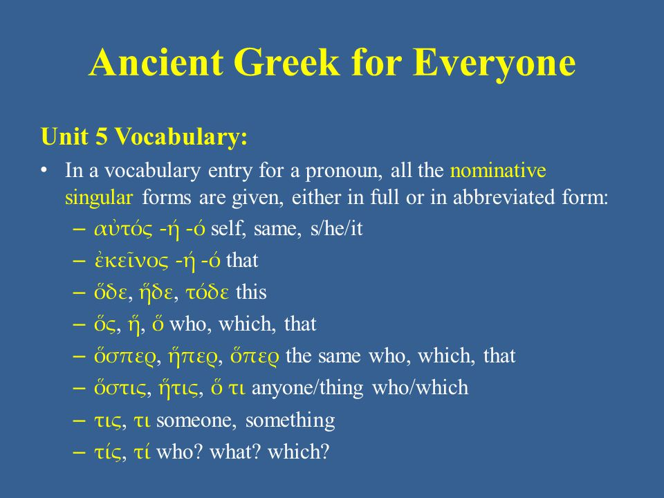 Ancient Greek for Everyone Unit 5 Vocabulary: In a vocabulary entry for a pronoun, all the nominative singular forms are given, either in full or in a