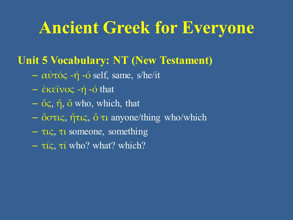 Ancient Greek for Everyone Unit 5 Vocabulary: NT (New Testament) – αὐτός -ή -ό self, same, s/he/it – ἐκεῖνος -ή -ό that – ὅς, ἥ, ὅ who, which, that – ὅστις, ἥτις, ὅ τι anyone/thing who/which – τις, τι someone, something – τίς, τί who.