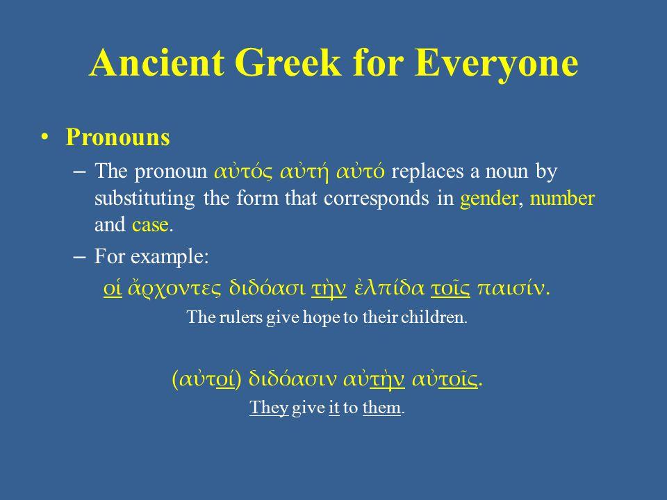Ancient Greek for Everyone Pronouns – Adding - περ to the relative pronoun gives it the meaning the same one(s) who/which/that… Singular Plural Nominative ὅσπερ ἥπερ ὅπεροἵπερ αἵπερ ἅπερ Genitive οὗπερ ἧσπερ οὗπερ ὧνπερ Dative ᾧπερ ᾗπερ ᾧπεροἷσπερ αἷσπερ οἷσπερ Accusative ὅνπερ ἥνπερ ὅπερ οὕσπερ ἅσπερ ἅπερ