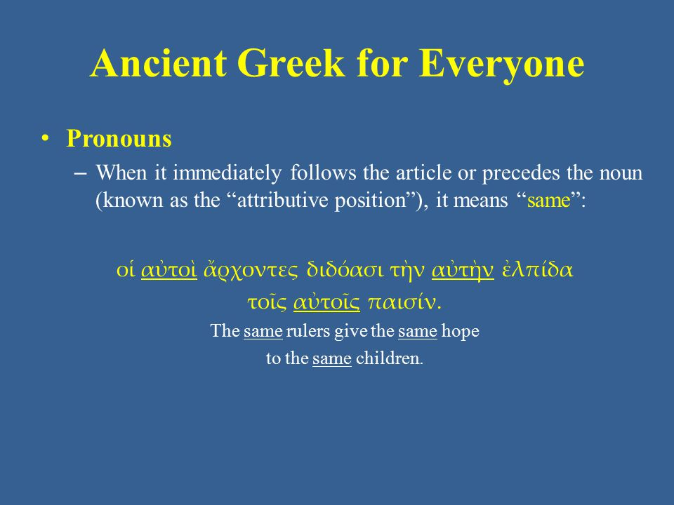Ancient Greek for Everyone Pronouns – When it immediately follows the article or precedes the noun (known as the attributive position ), it means same : οἱ αὐτοὶ ἄρχοντες διδόασι τὴν αὐτὴν ἐλπίδα τοῖς αὐτοῖς παισίν.