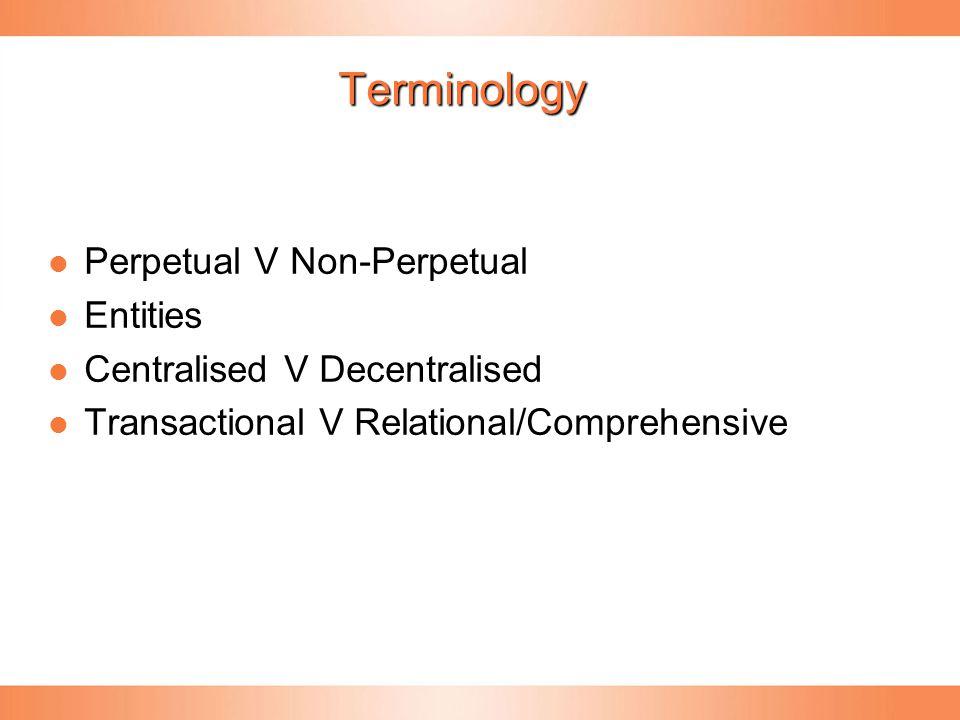 Terminology Perpetual V Non-Perpetual Perpetual V Non-Perpetual Entities Entities Centralised V Decentralised Centralised V Decentralised Transactional V Relational/Comprehensive Transactional V Relational/Comprehensive