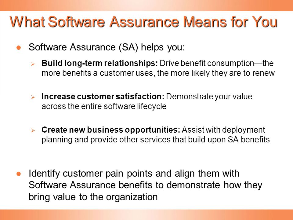 What Software Assurance Means for You Software Assurance (SA) helps you: Software Assurance (SA) helps you:  Build long-term relationships: Drive ben