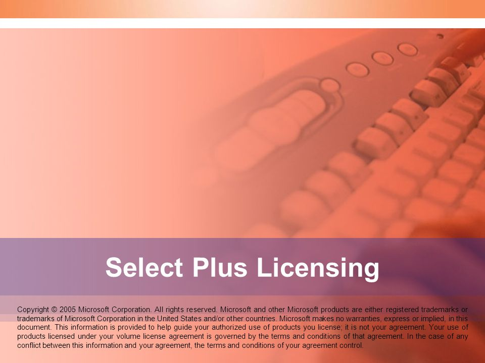 Select Plus Licensing Copyright © 2005 Microsoft Corporation. All rights reserved. Microsoft and other Microsoft products are either registered tradem