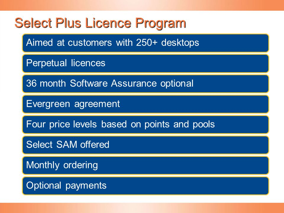 Select Plus Licence Program Aimed at customers with 250+ desktopsPerpetual licences36 month Software Assurance optionalEvergreen agreementFour price l