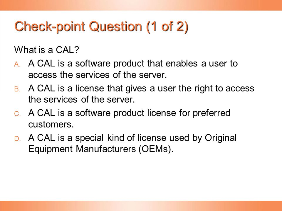 Check-point Question (1 of 2) What is a CAL?   A CAL is a software product that enables a user to access the services of the server.   A CAL i