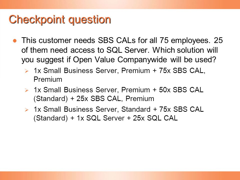 Checkpoint question This customer needs SBS CALs for all 75 employees. 25 of them need access to SQL Server. Which solution will you suggest if Open V
