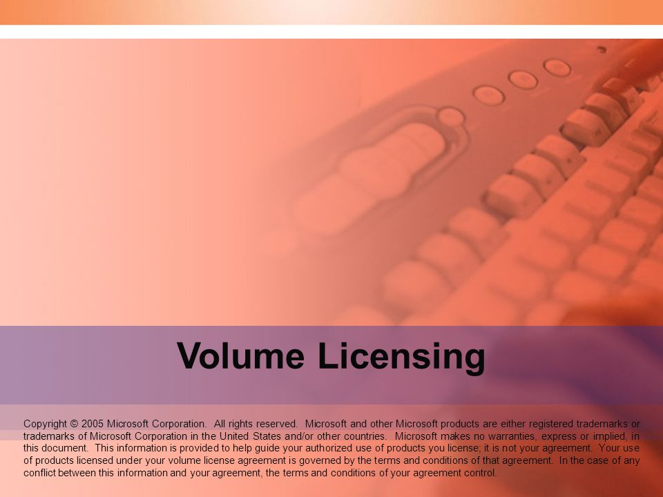 Volume Licensing Copyright © 2005 Microsoft Corporation. All rights reserved. Microsoft and other Microsoft products are either registered trademarks