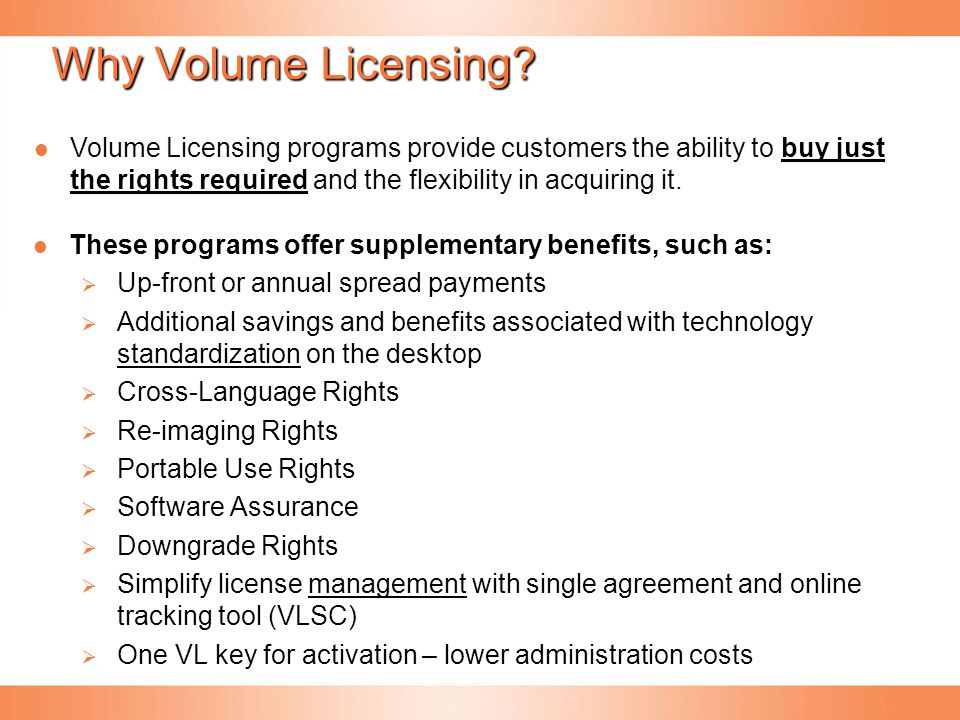 Why Volume Licensing? These programs offer supplementary benefits, such as:   Up-front or annual spread payments   Additional savings and benefits