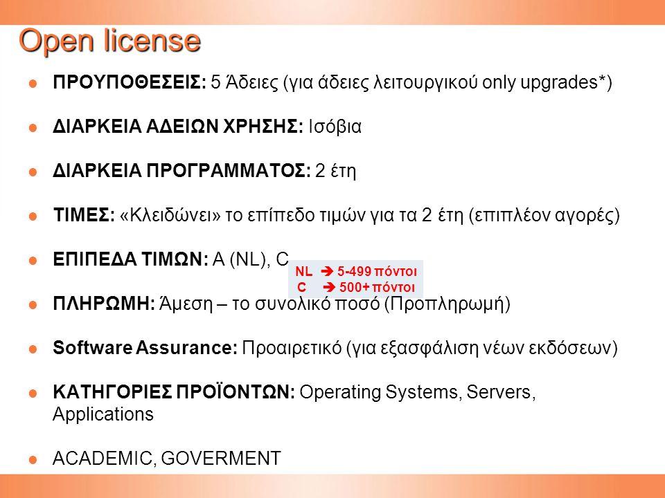 Open license ΠΡΟΥΠΟΘΕΣΕΙΣ: 5 Άδειες (για άδειες λειτουργικού only upgrades*) ΠΡΟΥΠΟΘΕΣΕΙΣ: 5 Άδειες (για άδειες λειτουργικού only upgrades*) ΔΙΑΡΚΕΙΑ ΑΔΕΙΩΝ ΧΡΗΣΗΣ: Ισόβια ΔΙΑΡΚΕΙΑ ΑΔΕΙΩΝ ΧΡΗΣΗΣ: Ισόβια ΔΙΑΡΚΕΙΑ ΠΡΟΓΡΑΜΜΑΤΟΣ: 2 έτη ΔΙΑΡΚΕΙΑ ΠΡΟΓΡΑΜΜΑΤΟΣ: 2 έτη ΤΙΜΕΣ: «Κλειδώνει» το επίπεδο τιμών για τα 2 έτη (επιπλέον αγορές) ΤΙΜΕΣ: «Κλειδώνει» το επίπεδο τιμών για τα 2 έτη (επιπλέον αγορές) ΕΠΙΠΕΔΑ ΤΙΜΩΝ: Α (NL), C ΕΠΙΠΕΔΑ ΤΙΜΩΝ: Α (NL), C ΠΛΗΡΩΜΗ: Άμεση – το συνολικό ποσό (Προπληρωμή) ΠΛΗΡΩΜΗ: Άμεση – το συνολικό ποσό (Προπληρωμή) Software Assurance: Προαιρετικό (για εξασφάλιση νέων εκδόσεων) Software Assurance: Προαιρετικό (για εξασφάλιση νέων εκδόσεων) ΚΑΤΗΓΟΡΙΕΣ ΠΡΟΪΟΝΤΩΝ: Operating Systems, Servers, Applications ΚΑΤΗΓΟΡΙΕΣ ΠΡΟΪΟΝΤΩΝ: Operating Systems, Servers, Applications ACADEMIC, GOVERMENT ACADEMIC, GOVERMENT NL  5-499 πόντοι C  500+ πόντοι