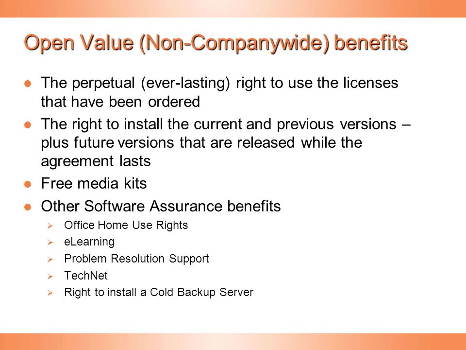 Open Value (Non-Companywide) benefits The perpetual (ever-lasting) right to use the licenses that have been ordered The perpetual (ever-lasting) right