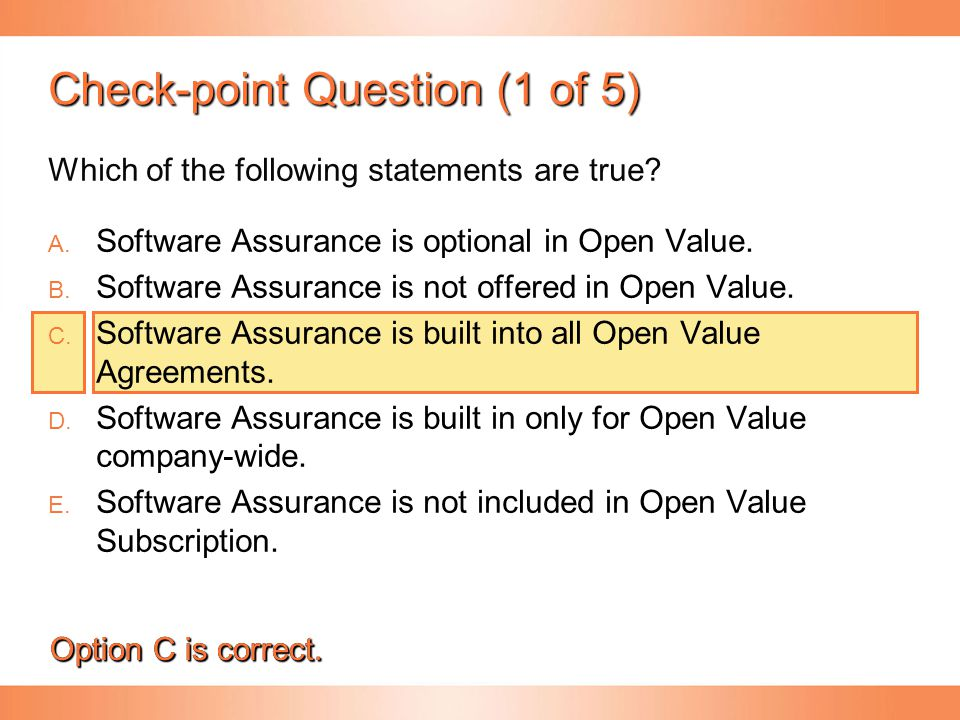 Check-point Question (1 of 5) .  Software Assurance is optional in Open Value.   Software Assurance is not offered in Open Value.   Softwa