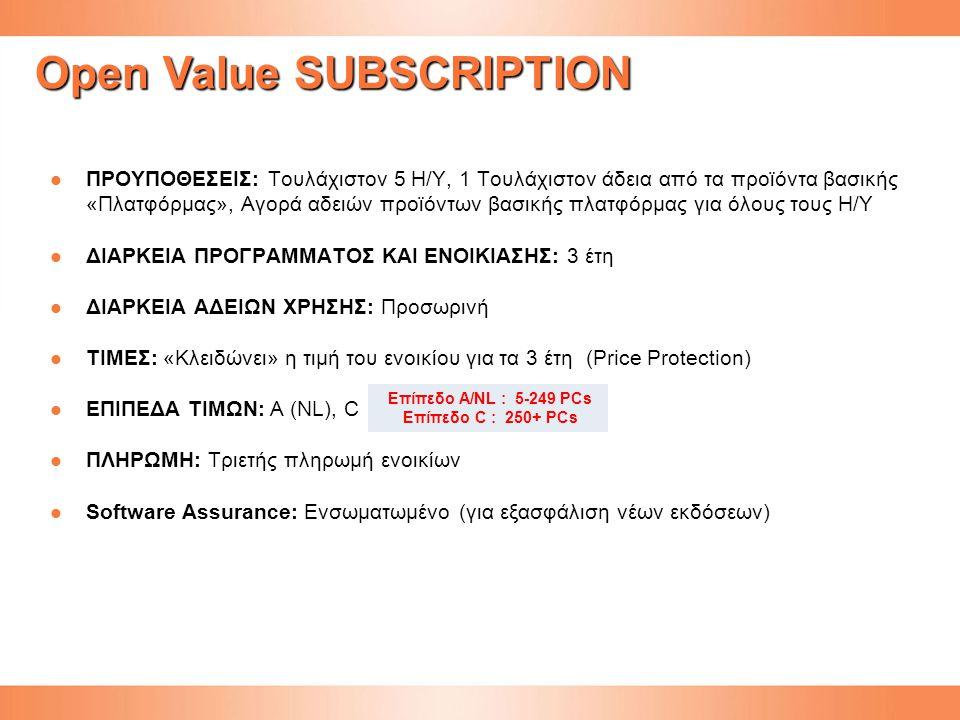 Open Value SUBSCRIPTION ΠΡΟΥΠΟΘΕΣΕΙΣ: Τουλάχιστον 5 Η/Υ, 1 Τουλάχιστον άδεια από τα προϊόντα βασικής «Πλατφόρμας», Αγορά αδειών προϊόντων βασικής πλατφόρμας για όλους τους Η/Υ ΠΡΟΥΠΟΘΕΣΕΙΣ: Τουλάχιστον 5 Η/Υ, 1 Τουλάχιστον άδεια από τα προϊόντα βασικής «Πλατφόρμας», Αγορά αδειών προϊόντων βασικής πλατφόρμας για όλους τους Η/Υ ΔΙΑΡΚΕΙΑ ΠΡΟΓΡΑΜΜΑΤΟΣ ΚΑΙ ΕΝΟΙΚΙΑΣΗΣ: 3 έτη ΔΙΑΡΚΕΙΑ ΠΡΟΓΡΑΜΜΑΤΟΣ ΚΑΙ ΕΝΟΙΚΙΑΣΗΣ: 3 έτη ΔΙΑΡΚΕΙΑ ΑΔΕΙΩΝ ΧΡΗΣΗΣ: Προσωρινή ΔΙΑΡΚΕΙΑ ΑΔΕΙΩΝ ΧΡΗΣΗΣ: Προσωρινή ΤΙΜΕΣ: «Κλειδώνει» η τιμή του ενοικίου για τα 3 έτη (Price Protection) ΤΙΜΕΣ: «Κλειδώνει» η τιμή του ενοικίου για τα 3 έτη (Price Protection) ΕΠΙΠΕΔΑ ΤΙΜΩΝ: Α (NL), C ΕΠΙΠΕΔΑ ΤΙΜΩΝ: Α (NL), C ΠΛΗΡΩΜΗ: Τριετής πληρωμή ενοικίων ΠΛΗΡΩΜΗ: Τριετής πληρωμή ενοικίων Software Assurance: Ενσωματωμένο (για εξασφάλιση νέων εκδόσεων) Software Assurance: Ενσωματωμένο (για εξασφάλιση νέων εκδόσεων) Επίπεδο A/NL : 5-249 PCs Επίπεδο C : 250+ PCs