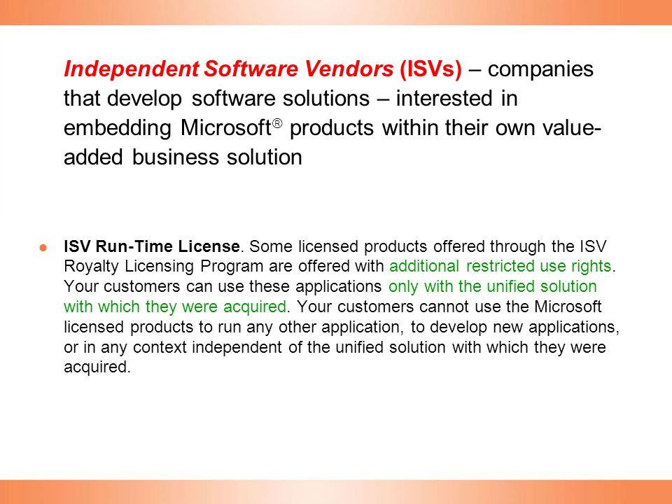 Independent Software Vendors (ISVs) – companies that develop software solutions – interested in embedding Microsoft  products within their own value-