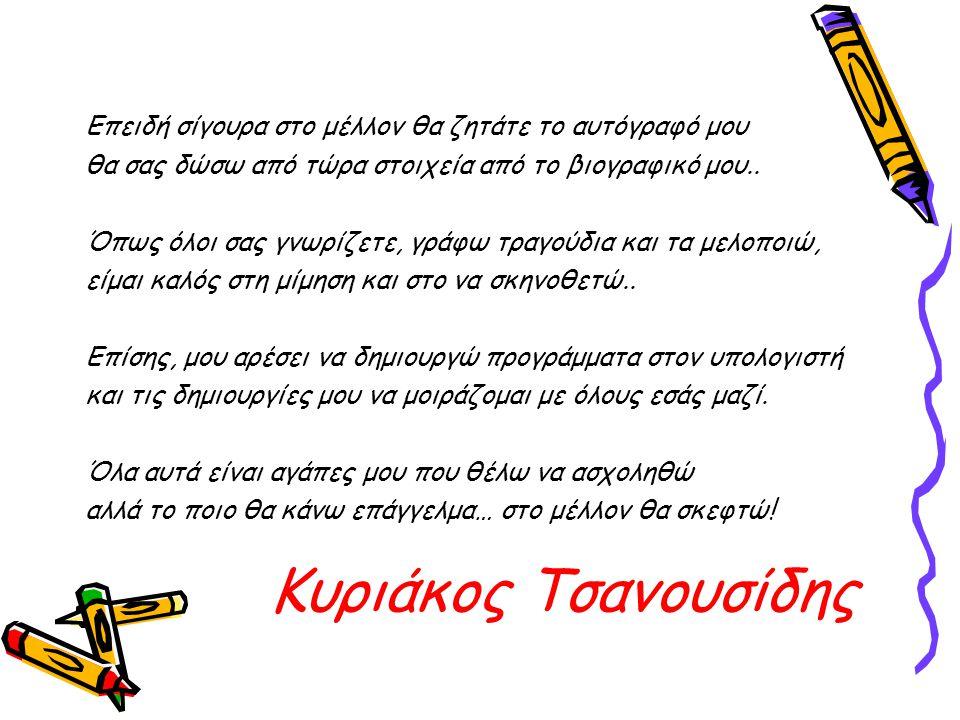 Κυριάκος Τσανουσίδης Επειδή σίγουρα στο μέλλον θα ζητάτε το αυτόγραφό μου θα σας δώσω από τώρα στοιχεία από το βιογραφικό μου..