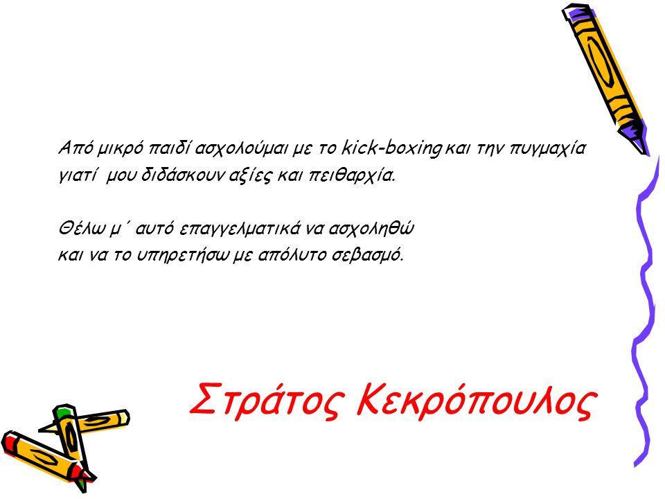 Στράτος Κεκρόπουλος Από μικρό παιδί ασχολούμαι με το kick-boxing και την πυγμαχία γιατί μου διδάσκουν αξίες και πειθαρχία.