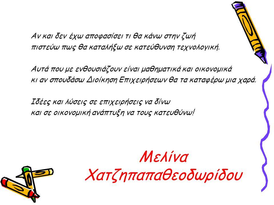 Μελίνα Χατζηπαπαθεοδωρίδου Αν και δεν έχω αποφασίσει τι θα κάνω στην ζωή πιστεύω πως θα καταλήξω σε κατεύθυνση τεχνολογική.