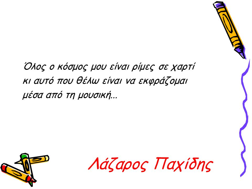 Λάζαρος Παχίδης Όλος ο κόσμος μου είναι ρίμες σε χαρτί κι αυτό που θέλω είναι να εκφράζομαι μέσα από τη μουσική...
