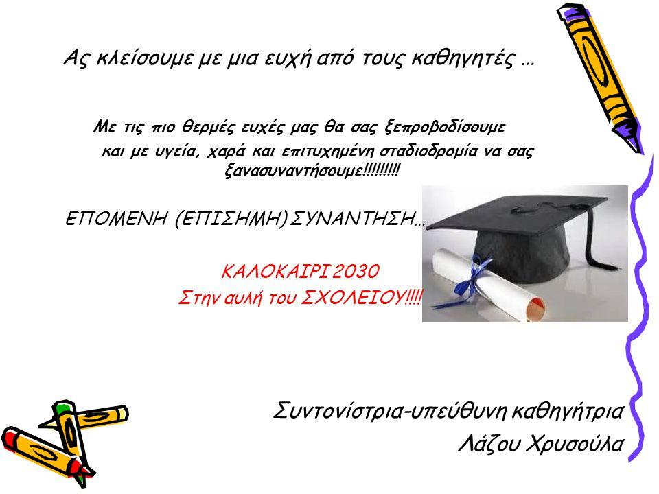 Ας κλείσουμε με μια ευχή από τους καθηγητές … Με τις πιο θερμές ευχές μας θα σας ξεπροβοδίσουμε και με υγεία, χαρά και επιτυχημένη σταδιοδρομία να σας ξανασυναντήσουμε!!!!!!!!.