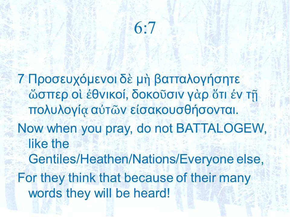 6:7 7 Προσευχόμενοι δ ὲ μ ὴ βατταλογήσητε ὥ σπερ ο ἱ ἐ θνικοί, δοκο ῦ σιν γ ὰ ρ ὅ τι ἐ ν τ ῇ πολυλογί ᾳ α ὐ τ ῶ ν ε ἰ σακουσθήσονται.