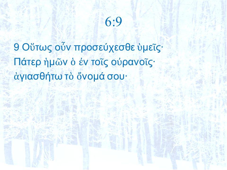 6:9 9 Ο ὕ τως ο ὖ ν προσεύχεσθε ὑ με ῖ ς· Πάτερ ἡ μ ῶ ν ὁ ἐ ν το ῖ ς ο ὐ ρανο ῖ ς· ἁ γιασθήτω τ ὸ ὄ νομά σου·