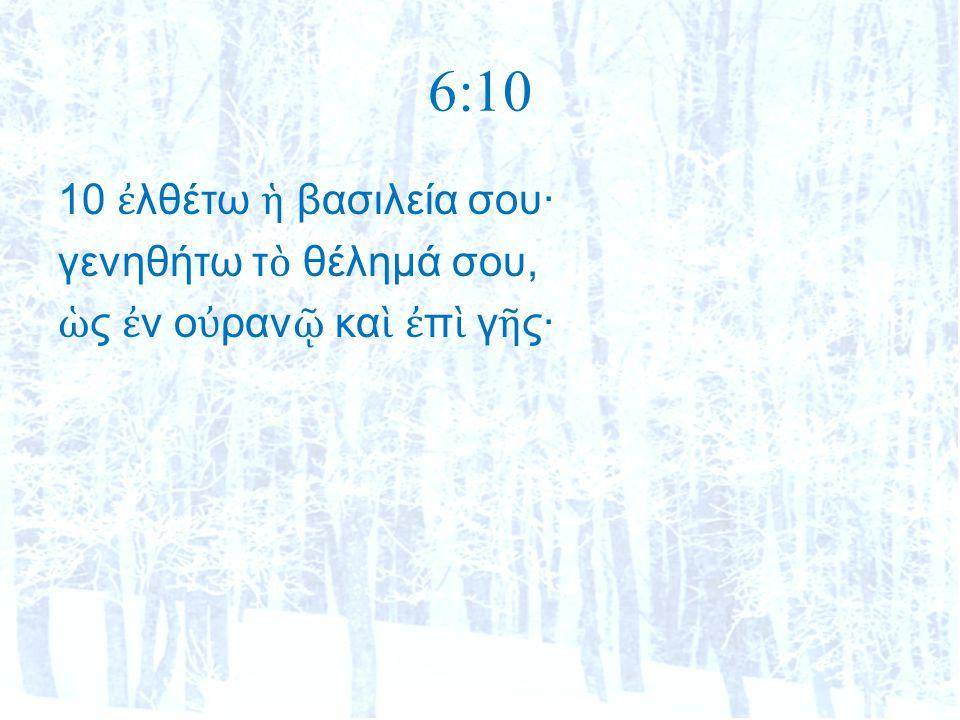 6:10 10 ἐ λθέτω ἡ βασιλεία σου· γενηθήτω τ ὸ θέλημά σου, ὡ ς ἐ ν ο ὐ ραν ῷ κα ὶ ἐ π ὶ γ ῆ ς·