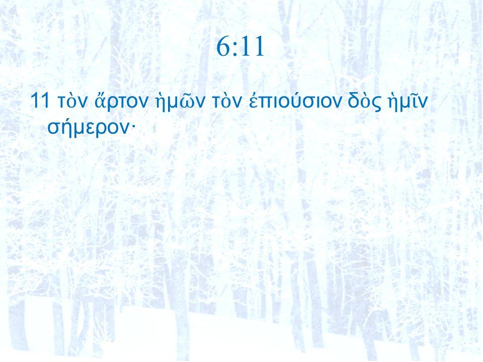 6:11 11 τ ὸ ν ἄ ρτον ἡ μ ῶ ν τ ὸ ν ἐ πιούσιον δ ὸ ς ἡ μ ῖ ν σήμερον·