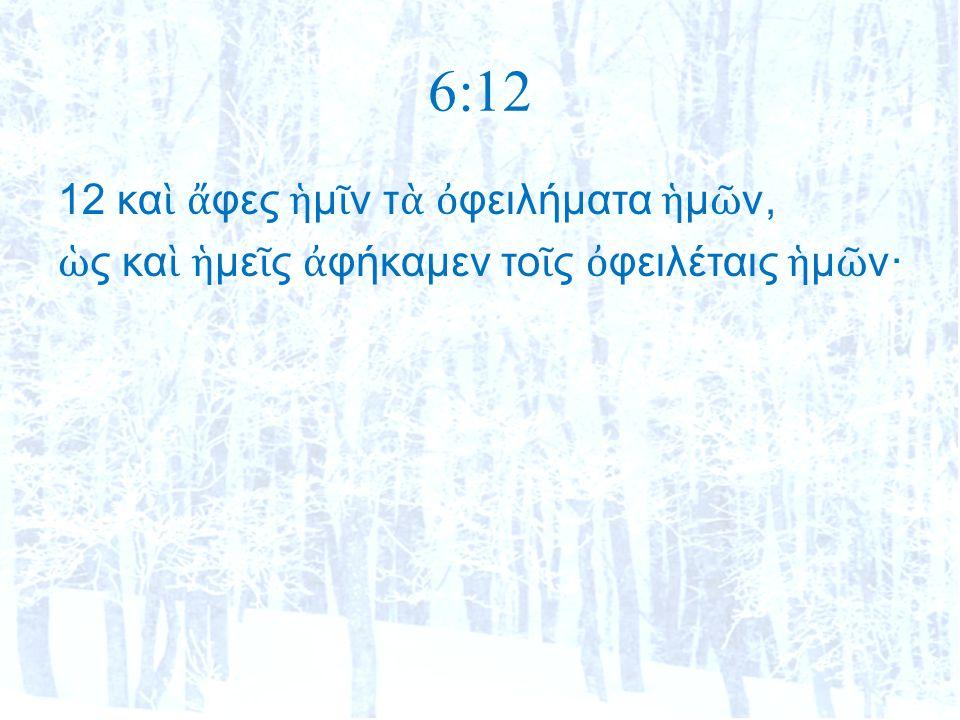 6:12 12 κα ὶ ἄ φες ἡ μ ῖ ν τ ὰ ὀ φειλήματα ἡ μ ῶ ν, ὡ ς κα ὶ ἡ με ῖ ς ἀ φήκαμεν το ῖ ς ὀ φειλέταις ἡ μ ῶ ν·