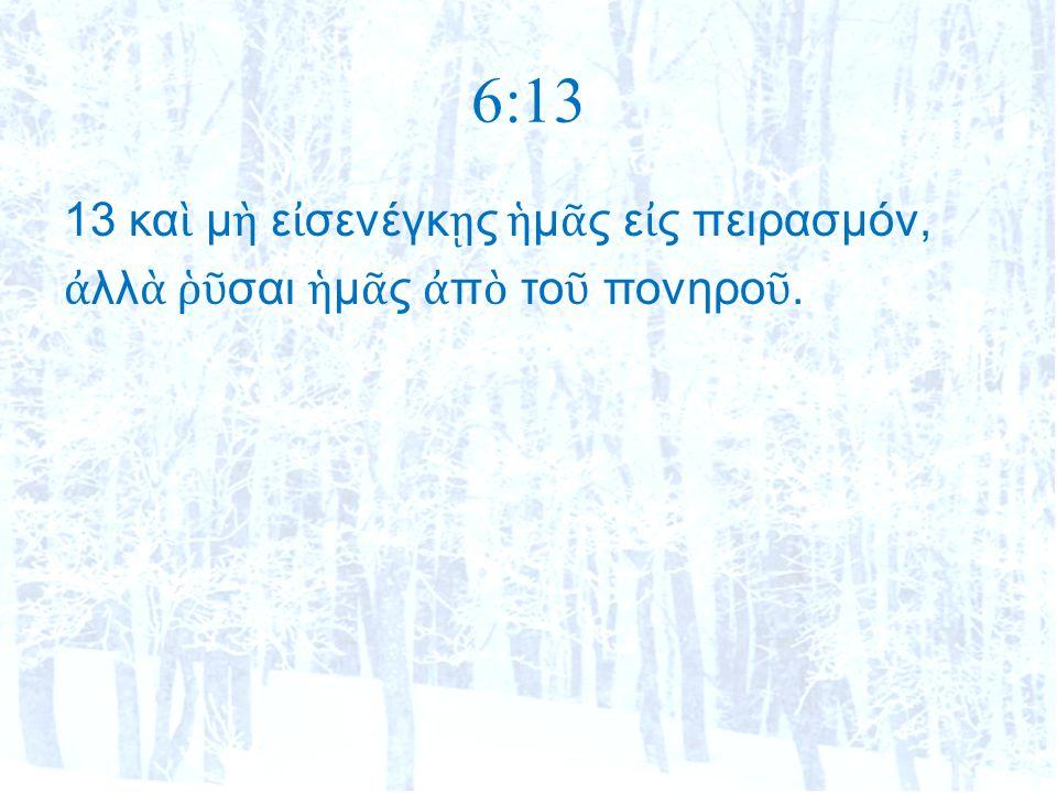 6:13 13 κα ὶ μ ὴ ε ἰ σενέγκ ῃ ς ἡ μ ᾶ ς ε ἰ ς πειρασμόν, ἀ λλ ὰ ῥῦ σαι ἡ μ ᾶ ς ἀ π ὸ το ῦ πονηρο ῦ.