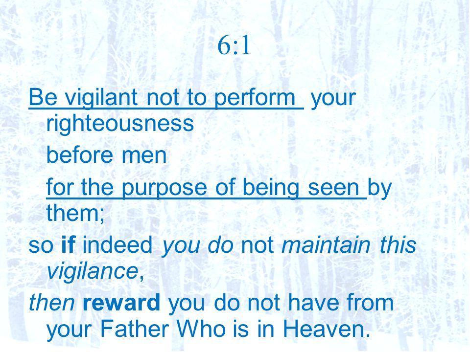 6:1 Be vigilant not to perform your righteousness before men for the purpose of being seen by them; so if indeed you do not maintain this vigilance, then reward you do not have from your Father Who is in Heaven.