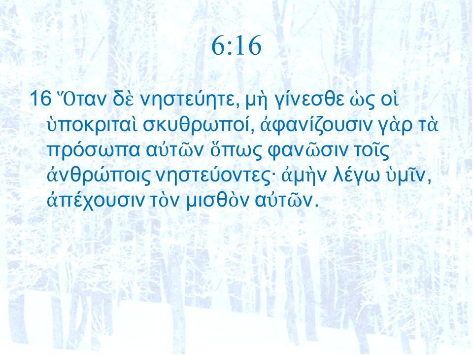 6:16 16 Ὅ ταν δ ὲ νηστεύητε, μ ὴ γίνεσθε ὡ ς ο ἱ ὑ ποκριτα ὶ σκυθρωποί, ἀ φανίζουσιν γ ὰ ρ τ ὰ πρόσωπα α ὐ τ ῶ ν ὅ πως φαν ῶ σιν το ῖ ς ἀ νθρώποις νηστεύοντες· ἀ μ ὴ ν λέγω ὑ μ ῖ ν, ἀ πέχουσιν τ ὸ ν μισθ ὸ ν α ὐ τ ῶ ν.