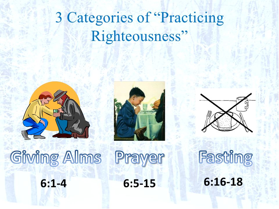 3 Categories of Practicing Righteousness 6:5-156:1-4 6:16-18
