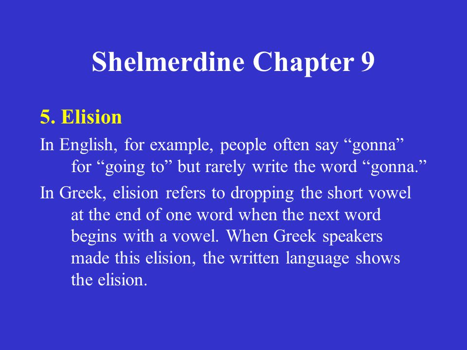 "Shelmerdine Chapter 9 5. Elision In English, for example, people often say ""gonna"" for ""going to"" but rarely write the word ""gonna."" In Greek, elision"