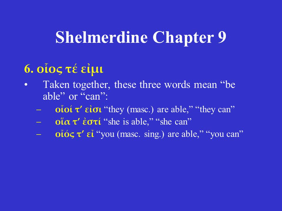 "Shelmerdine Chapter 9 6. οἷος τέ εἰμι Taken together, these three words mean ""be able"" or ""can"": –οἷοί τ' εἰσι ""they (masc.) are able,"" ""they can"" –οἵ"