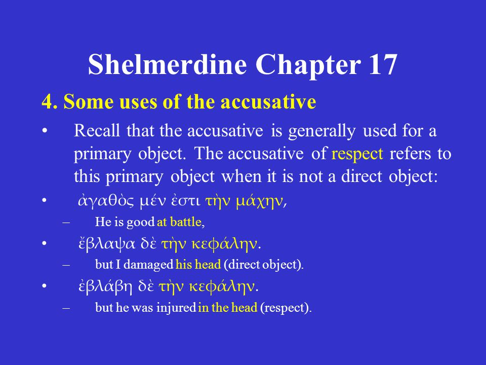 Shelmerdine Chapter 17 4. Some uses of the accusative Recall that the accusative is generally used for a primary object. The accusative of respect ref