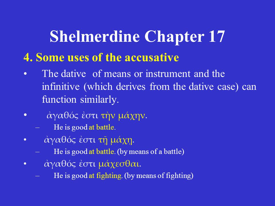 Shelmerdine Chapter 17 4. Some uses of the accusative The dative of means or instrument and the infinitive (which derives from the dative case) can fu