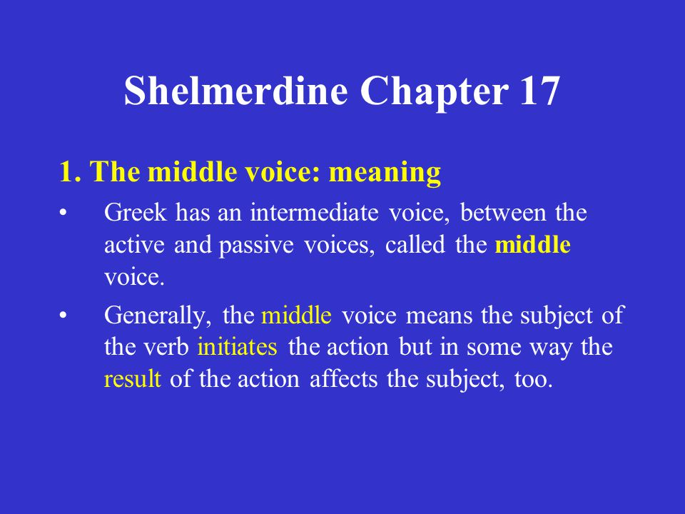 Shelmerdine Chapter 17 1. The middle voice: meaning Greek has an intermediate voice, between the active and passive voices, called the middle voice. G