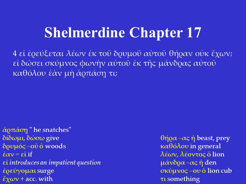 Shelmerdine Chapter 17 4 εἰ ἐρεύξεται λέων ἐκ τοῦ δρυμοῦ αὐτοῦ θήραν οὐκ ἔχων; εἰ δώσει σκύμνος φωνὴν αὐτοῦ ἐκ τῆς μάνδρας αὐτοῦ καθόλου ἐὰν μὴ ἁρπάσῃ