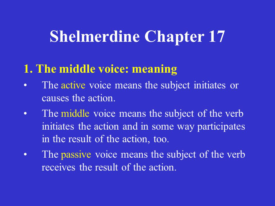 Shelmerdine Chapter 17 1. The middle voice: meaning The active voice means the subject initiates or causes the action. The middle voice means the subj