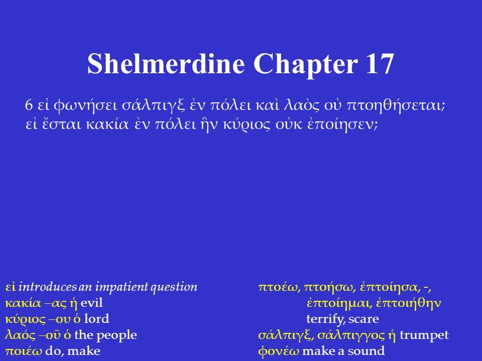 Shelmerdine Chapter 17 6 εἰ φωνήσει σάλπιγξ ἐν πόλει καὶ λαὸς οὐ πτοηθήσεται; εἰ ἔσται κακία ἐν πόλει ἣν κύριος οὐκ ἐποίησεν; εἰ introduces an impatient question κακία –ας ἡ evil κύριος –ου ὁ lord λαός –οῦ ὁ the people ποιέω do, make πτοέω, πτοήσω, ἐπτοίησα, -, ἐπτοίημαι, ἐπτοιήθην terrify, scare σάλπιγξ, σάλπιγγος ἡ trumpet φονέω make a sound