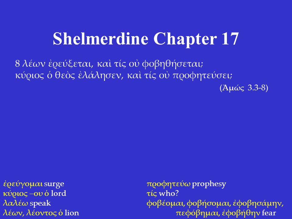 Shelmerdine Chapter 17 8 λέων ἐρεύξεται, καὶ τίς οὐ φοβηθήσεται; κύριος ὁ θεὸς ἐλάλησεν, καὶ τίς οὐ προφητεύσει; (Ἀμώς 3.3-8) ἐρεύγομαι surge κύριος –ου ὁ lord λαλέω speak λέων, λέοντος ὁ lion προφητεύω prophesy τίς who.