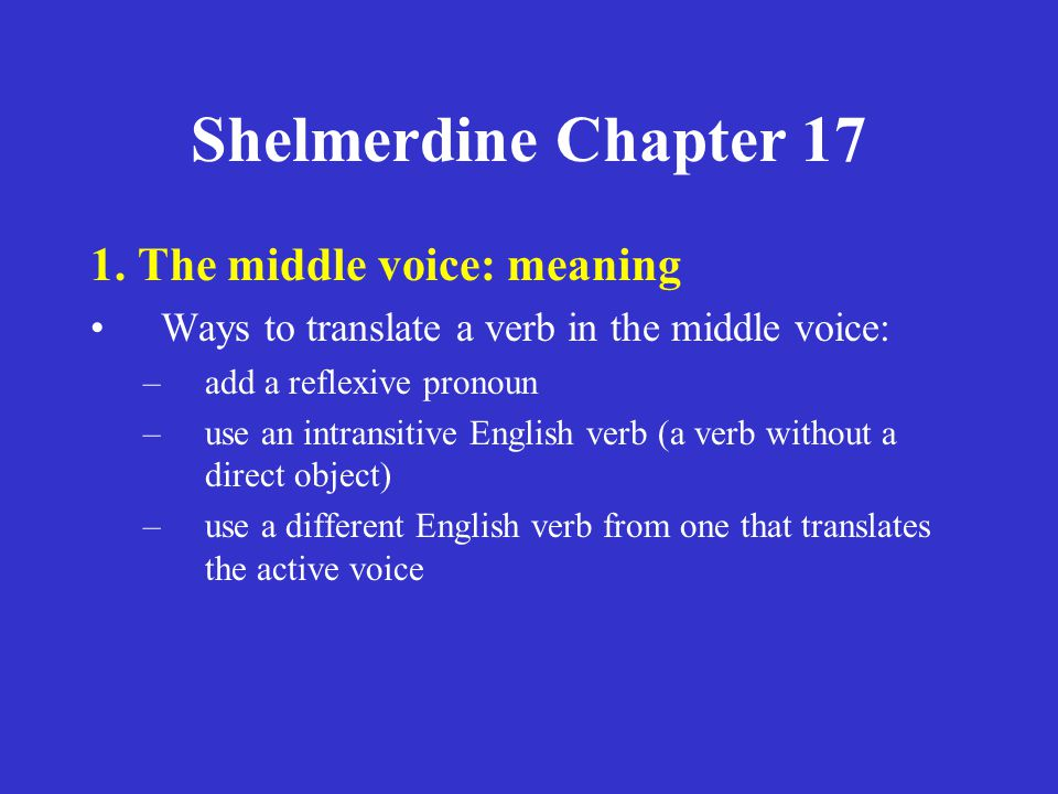 Shelmerdine Chapter 17 1. The middle voice: meaning Ways to translate a verb in the middle voice: –add a reflexive pronoun –use an intransitive Englis